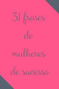 31 Frases Motivacionais De Sucesso De Mulheres Poderosas